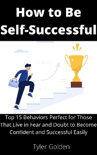 Cover How to Be Self-Successful: Top 15 Behaviors Perfect for Those That Live in Fear and Doubt to Become Confident and Successful Easily