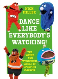 Cover Dance Like Everybody's Watching!: The Weird and Wonderful World of Sporting Mascots