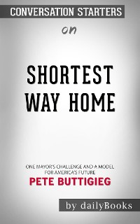 Cover Shortest Way Home: One Mayor's Challenge and a Model for America's Future by Pete Buttigieg  | Conversation Starters