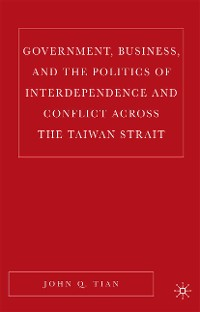 Cover Government, Business, and the Politics of Interdependence and Conflict across the Taiwan Strait