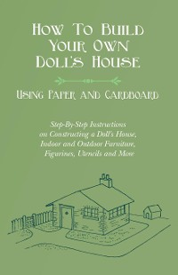 Cover How To Build Your Own Doll's House, Using Paper and Cardboard. Step-By-Step Instructions on Constructing a Doll's House, Indoor and Outdoor Furniture, Figurines, Utencils and More