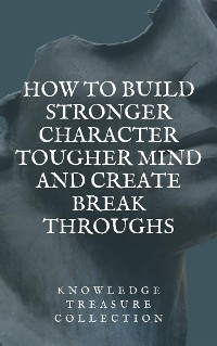 Cover How to build Stronger Character Tougher Mind and Create Break Throughs