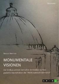 """Cover Monumentale Visionen. Der Einfluss antiker römischer Architektur auf das geplante Bauvorhaben der """"Welthauptstadt Germania"""""""