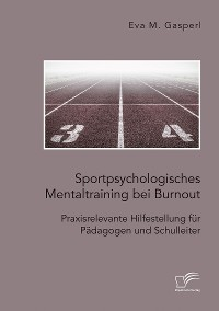 Cover Sportpsychologisches Mentaltraining bei Burnout: Praxisrelevante Hilfestellung für Pädagogen und Schulleiter