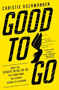 Cover Good to Go: What the Athlete in All of Us Can Learn from the Strange Science of Recovery