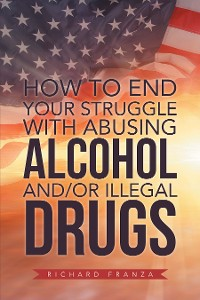 Cover How to End Your Struggle with Abusing Alcohol And/Or Illegal Drugs