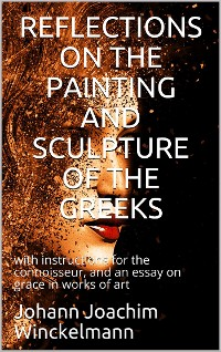 Cover Reflections on the painting and sculpture of the Greeks: / with instructions for the connoisseur, and an essay on / grace in works of art