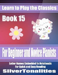 Cover Learn to Play the Classics Book 15 - For Beginner and Novice Pianists Letter Names Embedded In Noteheads for Quick and Easy Reading