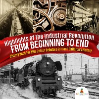 Cover Highlights of the Industrial Revolution : From Beginning to End | History Book for Kids Junior Scholars Edition | Children's History