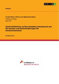 Cover Zutritt Geflüchteter auf den deutschen Arbeitsmarkt und die Chancen und Herausforderungen für Handwerksbetriebe