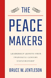 Cover The Peacemakers: Leadership Lessons from Twentieth-Century Statesmanship