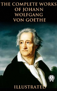Cover The Complete Works of Johann Wolfgang von Goethe (Illustrated)