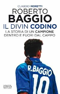 Cover Roberto Baggio, il Divin Codino. La storia di un campione dentro e fuori dal campo