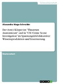 """Cover Der (tote) Körper im """"Theatrum Anatomicum"""" und in """"CSI: Crime Scene Investigation"""" im Spannungsfeld diskursiver Wissensproduktion und Inszenierung"""