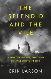 Cover Splendid and the Vile: A Saga of Churchill, Family and Defiance During the Blitz