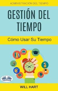 Cover Gestión Del Tiempo: Administración Del Tiempo: Cómo Usar Su Tiempo
