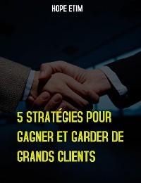 Cover 5 Stratégies Pour Gagner et Garder de Grands Clients
