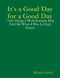 Cover It's a Good Day for a Good Day: 75ish Things I Wish Someone Had Told Me When I Was In High School
