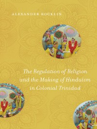 Cover The Regulation of Religion and the Making of Hinduism in Colonial Trinidad