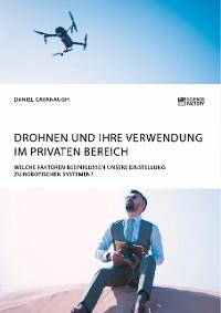 Cover Drohnen und ihre Verwendung im privaten Bereich. Welche Faktoren beeinflussen unsere Einstellung zu robotischen Systemen?