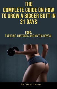 Cover The Complete Guide on How to Grow a Bigger Butt in 21 Days: Food, Exercise, Mistakes and Myths Reveal
