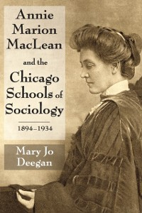 Cover Annie Marion MacLean and the Chicago Schools of Sociology, 1894-1934