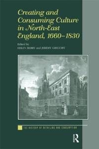 Cover Creating and Consuming Culture in North-East England, 1660-1830