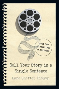 Cover Sell Your Story in A Single Sentence: Advice from the Front Lines of Hollywood