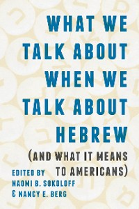 Cover What We Talk about When We Talk about Hebrew (and What It Means to Americans)