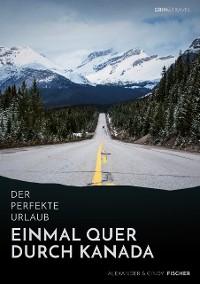 Cover Der perfekte Urlaub: Einmal quer durch Kanada – Eine Reise zwischen unberührter Natur und Großstadtflair