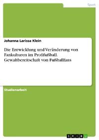 Cover Die Entwicklung und Veränderung von Fankulturen im Profifußball. Gewaltbereitschaft von Fußballfans