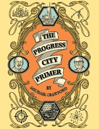 Cover The Progress City Primer: Stories, Secrets, and Silliness from the Many Worlds of Walt Disney