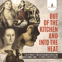 Cover Out of the Kitchen and Into the Heat | 5 Brave Women of the American Revolutionary War | Social Studies Grade 4 | Children's Government Books
