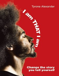 Cover I Am That I Am: Change the Story You Tell Yourself