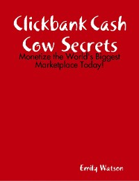 Cover Clickbank Cash Cow Secrets: Monetize the World's Biggest Marketplace Today!
