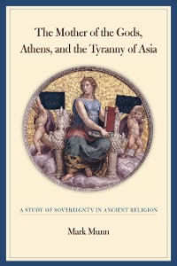 Cover The Mother of the Gods, Athens, and the Tyranny of Asia