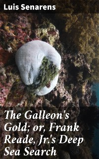 Cover The Galleon's Gold; or, Frank Reade, Jr.'s Deep Sea Search