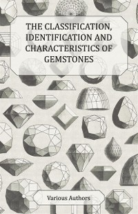 Cover Classification, Identification and Characteristics of Gemstones - A Collection of Historical Articles on Precious and Semi-Precious Stones