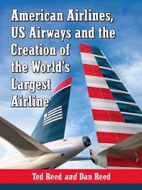 Cover American Airlines, US Airways and the Creation of the World's Largest Airline