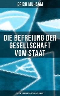 Cover Erich Mühsam: Die Befreiung der Gesellschaft vom Staat - Was ist kommunistischer Anarchismus?