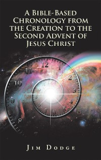 Cover A Bible-Based Chronology from the Creation to the Second Advent of Jesus Christ