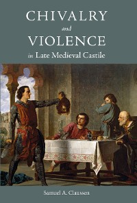 Cover Chivalry and Violence in Late Medieval Castile