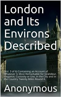 Cover London and Its Environs Described, vol. 3 (of 6) / Containing an Account of whatever is most remarkable for / Grandeur, Elegance, Curiosity or Use
