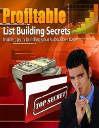 Cover Profitable List Building Secrets - Inside Tips In Building Your Subscriber Base
