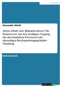 Cover Abriss, Erhalt oder Rekonstruktion? Die Kontroverse um den künftigen Umgang mit den baulichen Überresten des ehemaligen Reichsparteitagsgeländes Nürnberg