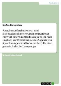 Cover Spracherwerbstheoretisch und fachdidaktisch-methodisch begründeter Entwurf einer Unterrichtssequenz im Fach Englisch zur Vermittlung eines Aspekts von Sprachkompetenz (Hörverstehen) für eine grundschulische Lerngruppe