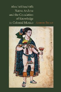 Cover Alva Ixtlilxochitl's Native Archive and the Circulation of Knowledge in Colonial Mexico