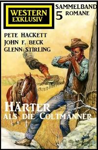 Cover Härter als die Coltmänner: Exklusiv Western Sammelband 5 Romane