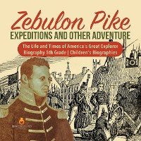 Cover Zebulon Pike Expeditions and Other Adventure | The Life and Times of America's Great Explorer | Biography 5th Grade | Children's Biographies