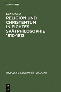 Cover Religion und Christentum in Fichtes Spätphilosophie 1810-1813